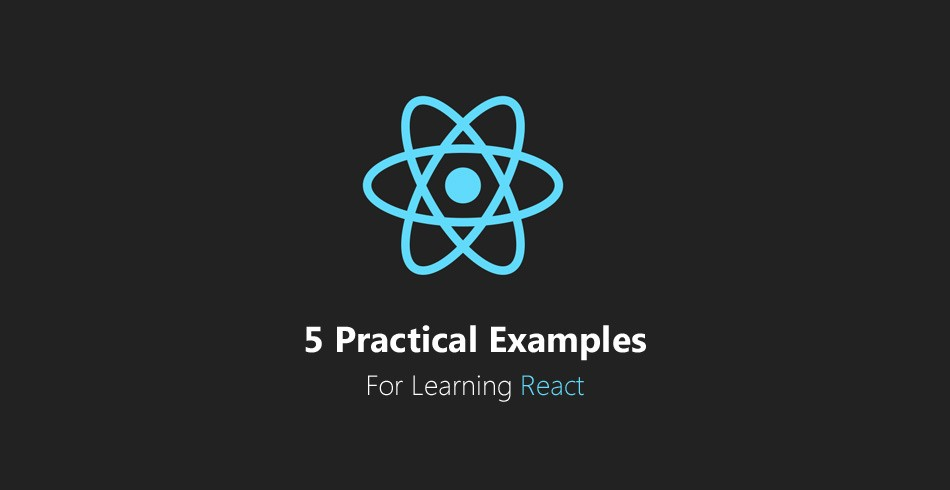 5 Practical Examples For Learning The React Framework